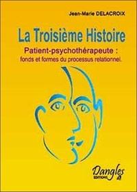 Jean-Marie Delacroix - La Troisième Histoire - Patient-psychothérapeute : fonds et formes du processus relationnel.