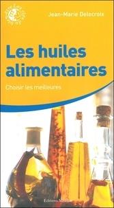 Jean-Marie Delecroix - Les huiles alimentaires - Choisir les meilleures.