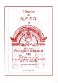 Jean-Marie Durand - Florilegium marianum - Tome 8, Le culte des pierres et les monuments commémoratifs en Syrie amorrite.