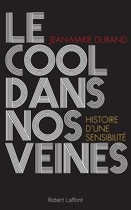 Jean-Marie Durand - Le cool dans nos veines - Histoire d'une sensibilité.