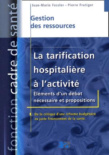Jean-Marie Fessler et Pierre Frutiger - La tarification hospitalière à l'activité - Eléments d'un débat nécessaire et propositions.