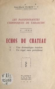 Jean-Marie Floret - Les passionnantes chroniques de Tarascon (1). Échos du château - Une dramatique évasion. Un régal sans précédent.