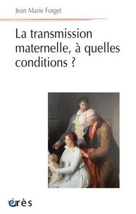 Jean-Marie Forget - La transmission maternelle, à quelle conditions ?.