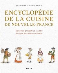 Encyclopédie de la cuisine de Nouvelle-France (1606-1763)- Histoires, produits et recettes de notre patrimoine culinaire - Jean-Marie Francoeur |