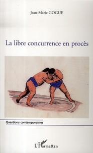 Jean-Marie Gogue - La libre concurrence en procès.