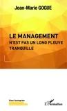 Jean-Marie Gogue - Le management n'est pas un long fleuve tranquille.