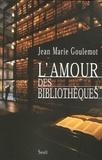 Jean-Marie Goulemot - L'amour des bibliothèques.
