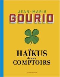 Jean-Marie Gourio - Haïkus de mes comptoirs - Suivi de L'été au comptoir, suivi de Pensées pressées, suivi de Rêves de comptoir.