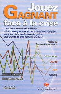 Jean-Marie Grégoire et Marc Gentilhomme - Jouez gagnant face à la crise - Une crise boursière durable, Ses conséquences économiques et sociales, Nos prévisions et conseils grâce à la méthode des Vagues d'Elliott.