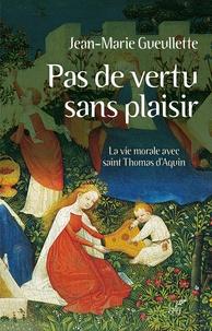 Pas de vertu sans plaisir- La vie morale avec saint Thomas d'Aquin - Jean-Marie Gueulette |