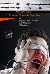 Jean-Marie Guyau - Contre l'idée de sanction : ou Esquisse d'une morale sans obligation ni sanction. [Nouv. éd. revue et mise à jour]..