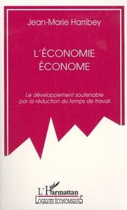 Jean-Marie Harribey - L'ECONOMIE ECONOME . - LE DEVELOPPEMENT SOUTENABLE PAR LA REDUCTION DU TEMPS DE TRAVAIL.
