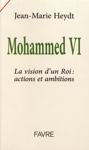 Jean-Marie Heydt - Mohammed VI - La vision d'un roi : actions et ambitions.