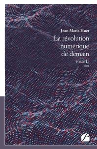 Jean-Marie Huet - La révolution numérique de demain - Tome 2.