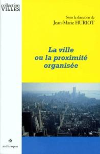 Jean-Marie Huriot et  Collectif - La ville ou la proximité organisée.