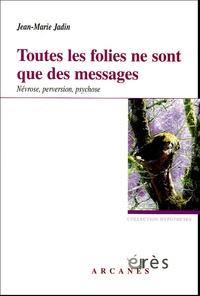 Jean-Marie Jadin - Toutes les folies ne sont que des messages - Névrose, perversion, psychose.