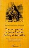 Jean-Marie Jeanton Lamarche - Pour un portrait de Jules-Amédée Barbey d'Aurevilly - Regards sur l'ensemble de son oeuvre, témoignages de la critique, études et documents inédits.