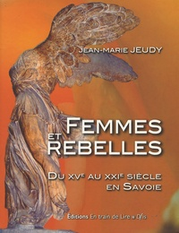 Jean-Marie Jeudy - Femmes et rebelles - Du XVe au XXIe siècle en Savoie.