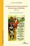 Jean-Marie Jouaret - La fédération des sections sportives des patronages catholiques : 1898-1998 - Que sont les patrons devenus ?.