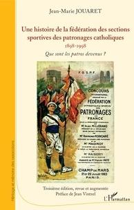 Jean-Marie Jouaret - Une histoire de la fédération des sections sportives des patronages catholiques (1898-1998) - Que sont les patros devenus ?.