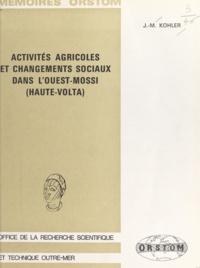 Jean Marie Kohler - Activités agricoles et changements sociaux dans l'Ouest-Mossi - Haute-Volta.
