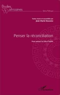 Jean-Marie Kouakou - Penser la réconciliation - Pour panser la Côte d'Ivoire.
