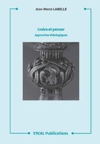 Jean-Marie Labelle - Croire et penser - Approches théologiques.