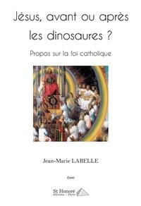 Jean-Marie Labelle - Jésus, avant ou après les dinosaures ? - Propos sur la foi catholique.