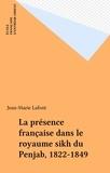 Jean-Marie Lafont - La présence française dans le royaume sikh du Penjab (1822-1849).