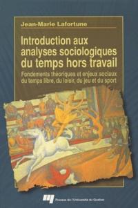 Jean-Marie Lafortune - Introduction aux analyses sociologiques du temps hors travail - Fondements théoriques et enjeux sociaux du temps libre, du loisir, du jeu et du sport.