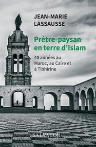 Jean-Marie Lassausse - Prêtre-paysan en terre d'Islam - 40 anéens au Maroc, au Caire et à Tibhirine.