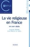 Jean-Marie Le Gall et Isabelle Brian - La vie religieuse en France, XVIe-XVIIIe siècle.