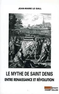 Jean-Marie Le Gall - Le mythe de Saint Denis - Entre Renaissance et Révolution.
