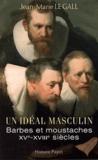Jean-Marie Le Gall - Un idéal, masculin ? Barbes et moustaches XVI-XVIIIe siècles - Suivi de Le barbu ou dialogue sur la barbe.