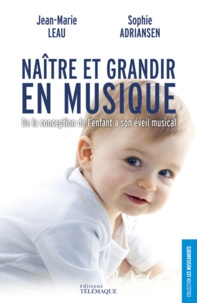 Jean-Marie Leau et Sophie Adriansen - Naître et grandir en musique - De la conception de l'enfant à son éveil musical.