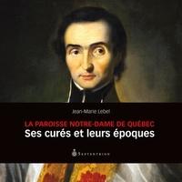 Jean-Marie Lebel - La Paroisse Notre-Dame de Québec - Ses curés et leurs époques.