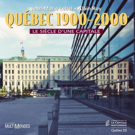 Jean-Marie Lebel et Alain Roy - Québec, 1900-2000 : le siècle d'une capitale.
