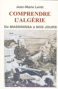 Jean-Marie Lentz - Comprendre l'Algérie - De Massinissa à nos jours.