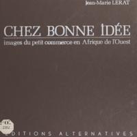 Jean-Marie Lerat et Jean-Marie Gibbal - Chez Bonne Idée - Images du petit commerce en Afrique de l'ouest.
