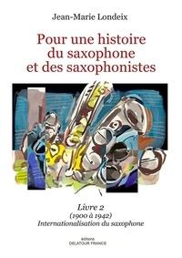 Jean-Marie Londeix - Pour une histoire du saxophone et des saxophonistes - Livre 2 - (1900 à 1942) Internationalisation du saxophone.