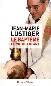 Le baptême de votre enfant - Jean-Marie Lustiger |