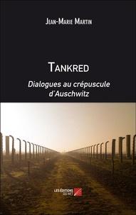 Jean-Marie Martin - Tankred. Dialogues au crépuscule d'Auschwitz.