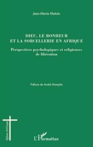 Jean-Marie Matutu - Dieu, le bonheur et la sorcellerie en Afrique - Perspectives psychologiques et religieuses de libération.