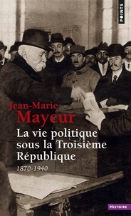 Jean-Marie Mayeur - La Vie politique sous la Troisième République - 1870-1940.