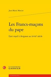 Jean-Marie Mercier - Les Francs-maçons du pape - L'art royal à Avignon au XVIIIe siècle.