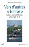 Jean-Marie Mérigoux - Vers d'autres « Ninive » - Le Caire, Istanbul, Marseille. Lettres 1985-2010.