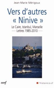 """Jean-Marie Mérigoux - Vers d'autres """"Ninive"""" - Le Caire, Istanbul, Marseille... Lettres 1985-2010."""