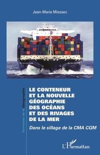 Jean-Marie Miossec - Le conteneur et la nouvelle géographie des océans et des rivages de la mer - Dans le sillage de la CMA CGM.