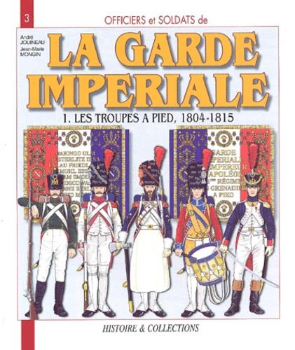 Jean-Marie Mongin et André Jouineau - Officiers et soldats de la Garde impériale (1804-1815) - Tome 1, Les troupes à pied.