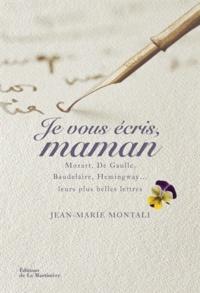 Jean-Marie Montali - Je vous écris, Maman - Mozart, de Gaulle, Baudelaire, Hemingway... Leurs plus belles lettres.